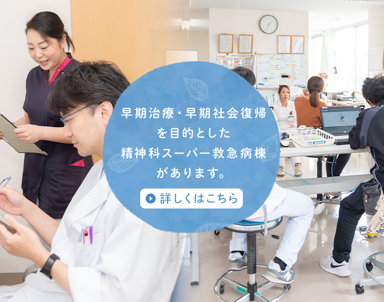 早期治療・早期社会復帰を目的とした精神科スーパー救急病棟があります。